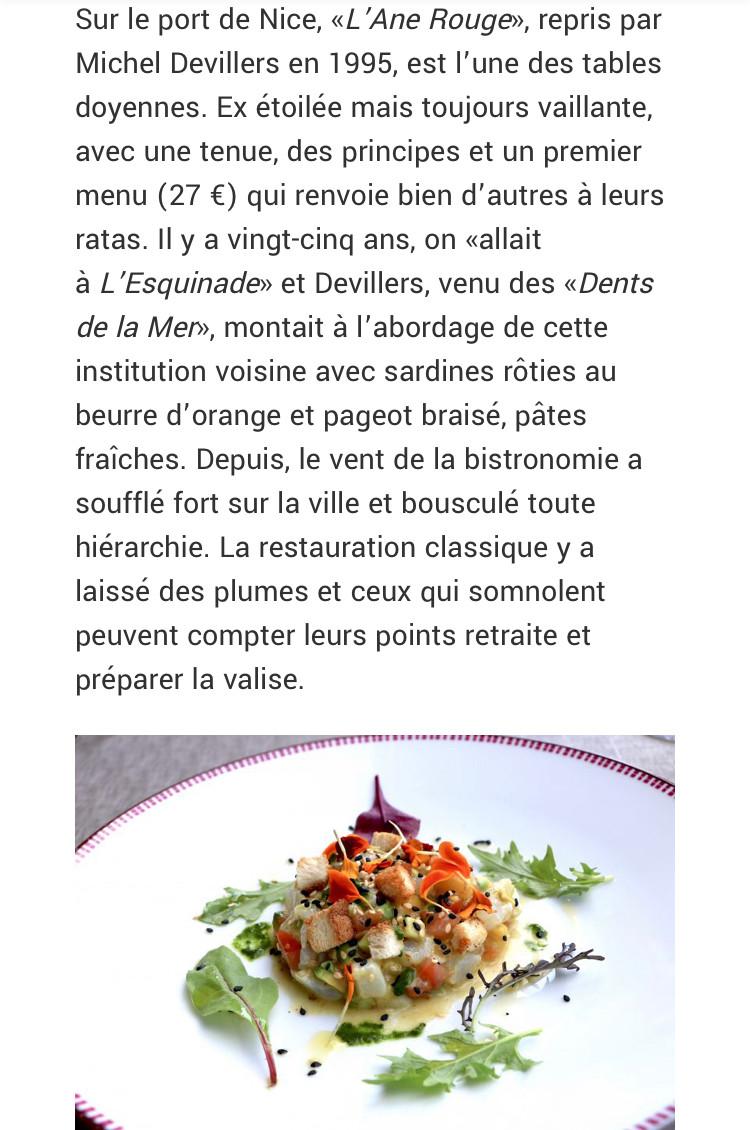 Sur le port de Nice, «L'Ane Rouge», repris par Michel Devillers en 1995, est l'une des tables doyennes. Ex étoilée mais toujours vaillante, avec une tenue, des principes et un premier menu (27 €) qui renvoie bien d'autres à leurs ratas. Il y a vingt-cinq ans, on «allait à L'Esquinade» et Devillers, venu des «Dents de la Mer», montait à l'abordage de cette institution voisine avec sardines rôties au beurre d'orange et pageot braisé, pâtes fraîches. Depuis, le vent de la bistronomie a soufflé fort sur la ville et bousculé toute hiérarchie. La restauration classique y a laissé des plumes et ceux qui somnolent peuvent compter leurs points retraite et préparer la valise.