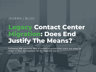 Legacy Contact Center Migration: Does End Justify The Means?