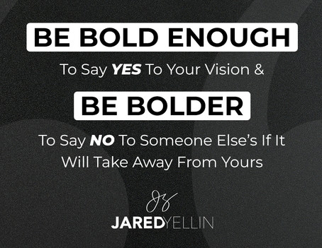 Be BOLD Enough To Say YES To Your Vision