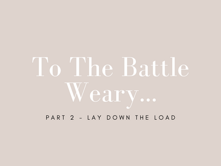 To the Battle Weary: Part 2 - Lay Down the Load