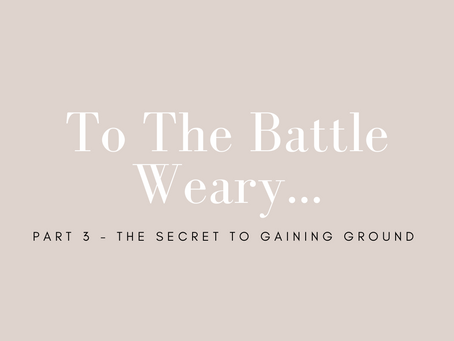 To the Battle Weary: Part 3 - The Secret to Gaining Ground