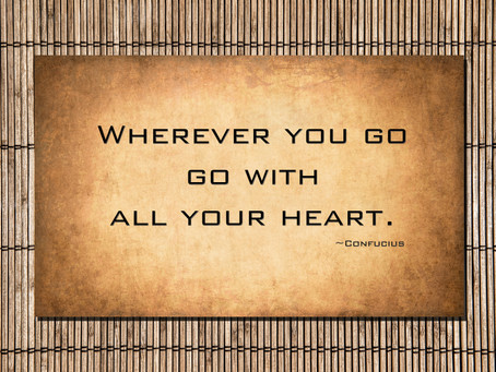 """Wherever You Go, Go With All Your Heart."" - Confucious"