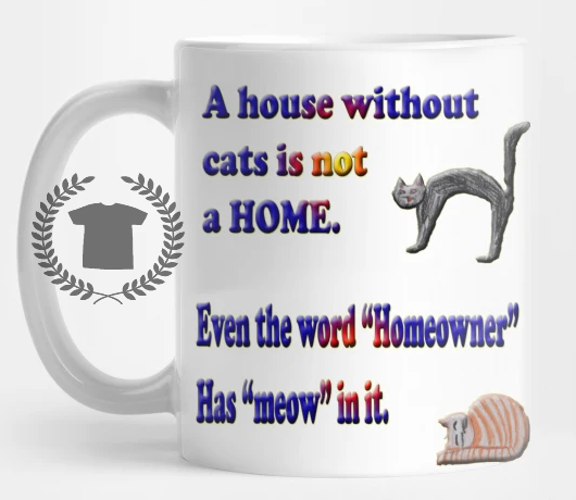 """A house without cats is not a HOME. Even the word """"Homeowner"""" has """"meow"""" in it."""