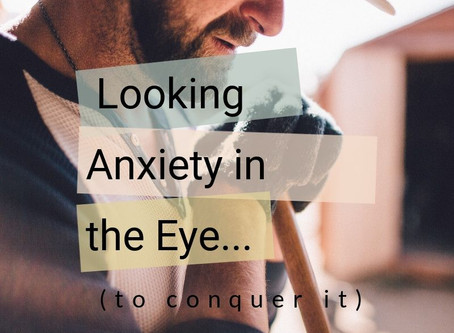 Looking Anxiety In the Eye (to conquer it)