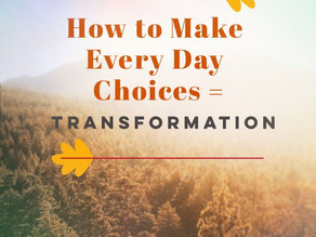 How to Make Every Day Choices = Transformation