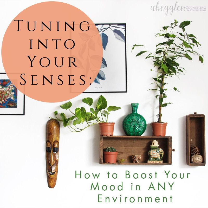 Tuning into Your Senses: How to Boost Your Mood in ANY Environment. A Mental Health Blog by Abegglen Counseling