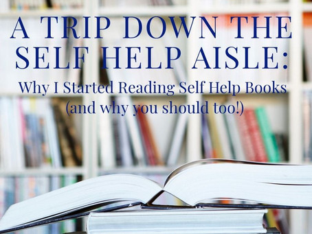 A Trip Down the Self Help Aisle: Why I Started Reading Self Help Books (and why you should too!)