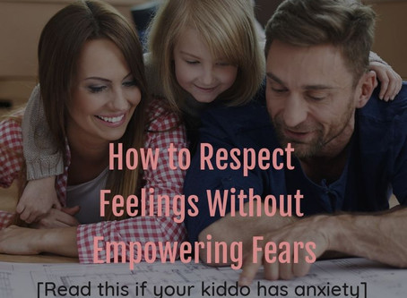 How to Respect Feelings WITHOUT Empowering Fears: [Read This if Your Kiddo has Anxiety]