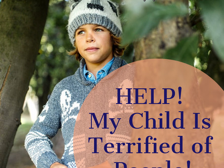 Help... My Child is Terrified of People!