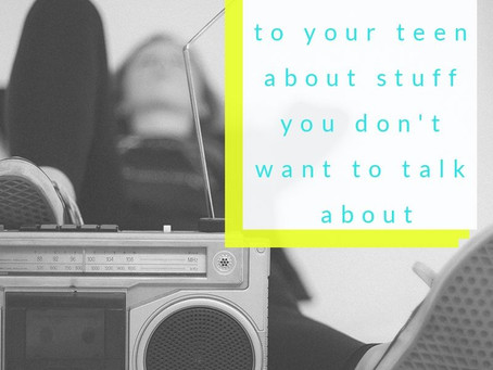 How to Talk to Your Teen About Stuff You Don't Want to Talk About