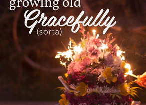 Growing Old Gracefully... Well, Sorta.