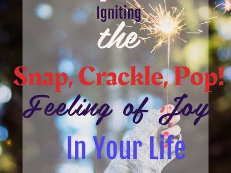 """Igniting the """"Snap, Crackle, Pop!"""" Feeling of Joy In Your Life"""