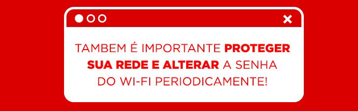 Alterar a senha do Wi-Fi periodicamente aumenta a sua segurança!