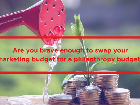 Are you brave enough to swap your marketing budget for a philanthropy budget?