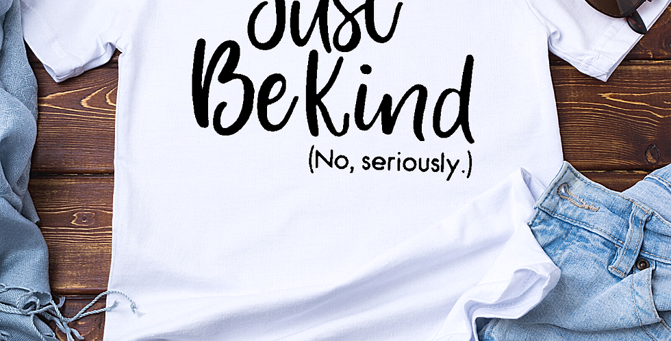 Just Be Kind, (No Seriously.)