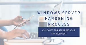 Windows Server Hardening Process and checklist for securing your environment