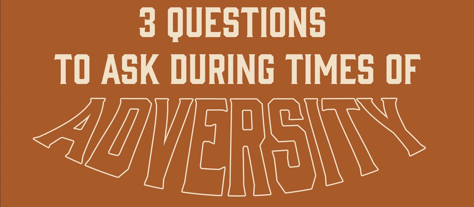 3 Questions to Ask During Times of Adversity