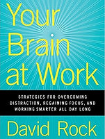 Your Brain At Work:Strategies For Overcoming Distraction, Regaining Focus, And Working Smarter All Day Long– By David Rock
