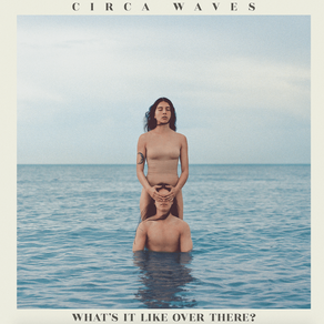 'What's It Like Over There', Lo nuevo de Circa Waves
