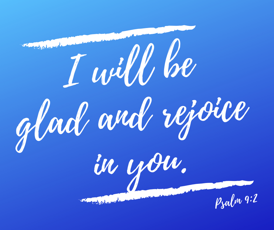 I will be glad and rejoice in you. Psalm 9:2