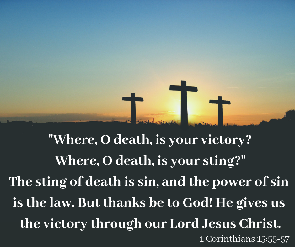 """""""Where, O death, is your victory? Where, O death, is your sting?"""" The sting of death is sin, and the power of sin is the law. But thanks be to God! He gives us the victory through our Lord Jesus Christ. -1 Cor. 15:55-57"""
