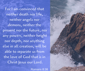 For I am convinced that neither death nor life, neither angles nor demons, neither the present nor the future, nor any powers, neither height nor depth, nor anything else in all creation, will be able to separate us from the love of God that is in Christ Jesus our Lord. -Romans 8:38