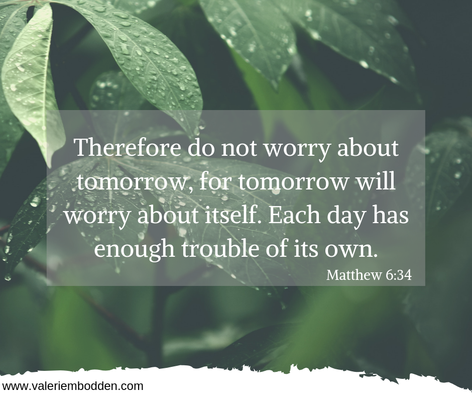 Therefore do not worry about tomorrow, for tomorrow will worry about itself. Each day has enough trouble of its own. -Matthew 6:34