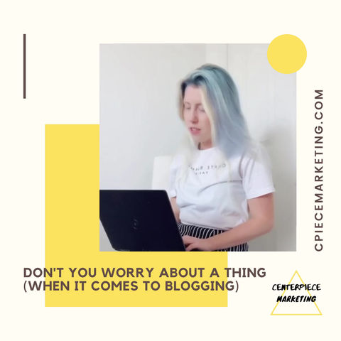 Don't You Worry About A Thing (When It Comes To Blogging)