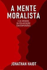 A Mente Moralista: Por que pessoas boas são segregadas por política e religião
