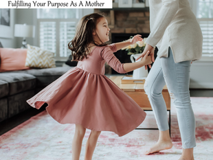 Fulfilling Your Purpose As A Mother.