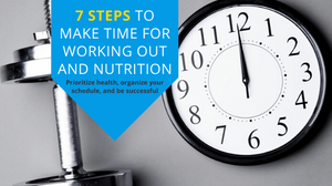 Learn 7 Steps to on how to prioritize your health, organize your schedule and to be success with your fitness goals.