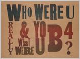 WHO WERE U REALLY AND WHAT WERE U B4?