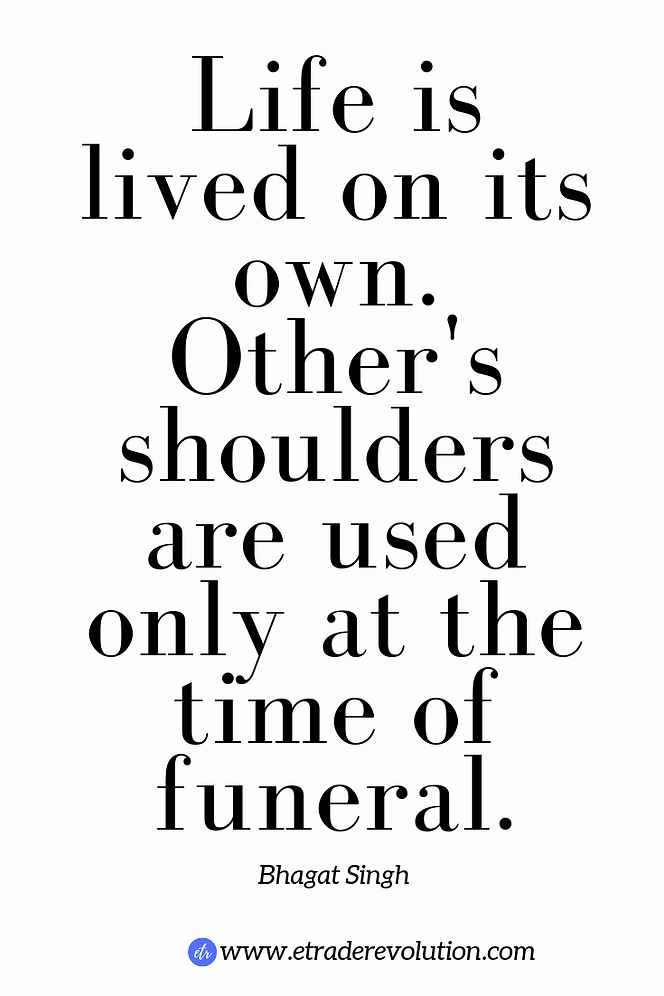 Life is lived on its own.Other's shoulders are needed only at the time of funeral.Bhagat Singh