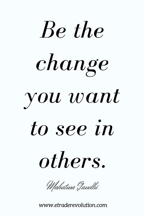 Be the change you want to see in others.