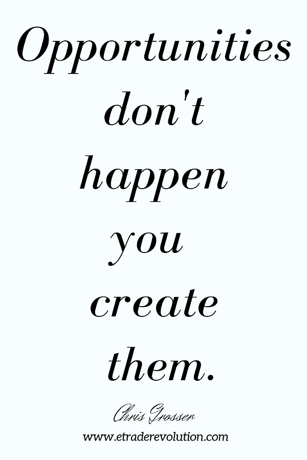 Opportunities don't  happen  you  create  them- Chris Grosser