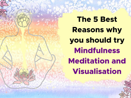 The 5 Best Reasons why you should try Mindfulness Meditation and Visualisation