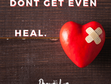 don't get even. heal.