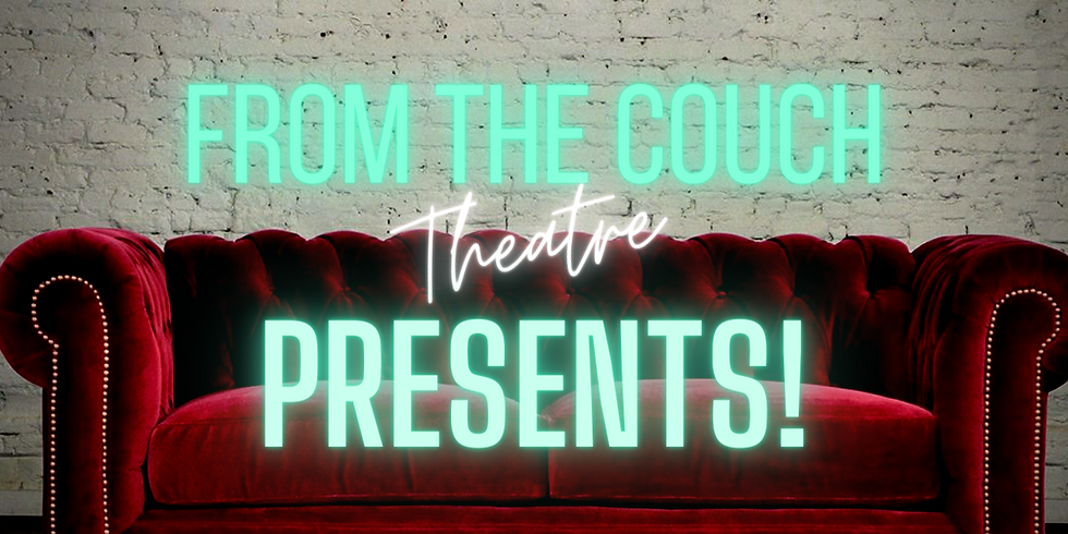 FROM THE COUCH THEATRE presents...!