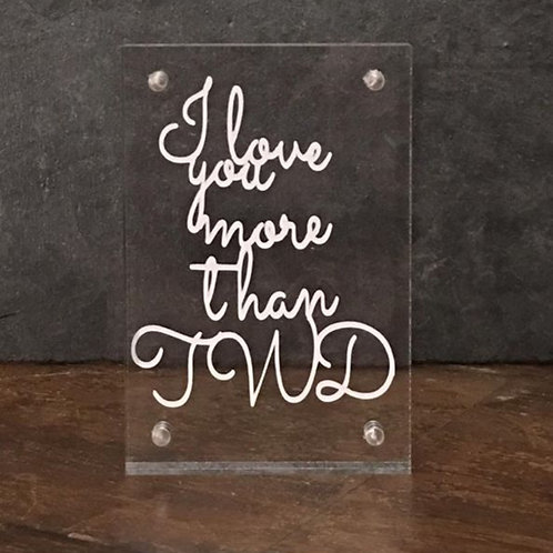 I love you more than TWD - Perspex frame