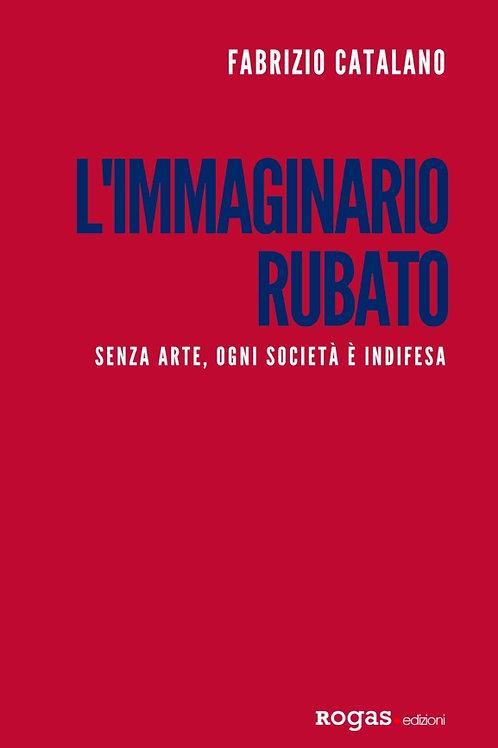 L'IMMAGINARIO RUBATO. Senza arte, ogni società è indifesa, di Fabrizio Catalano