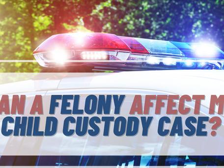 Can A Felony Conviction Affect My Child Custody Case?