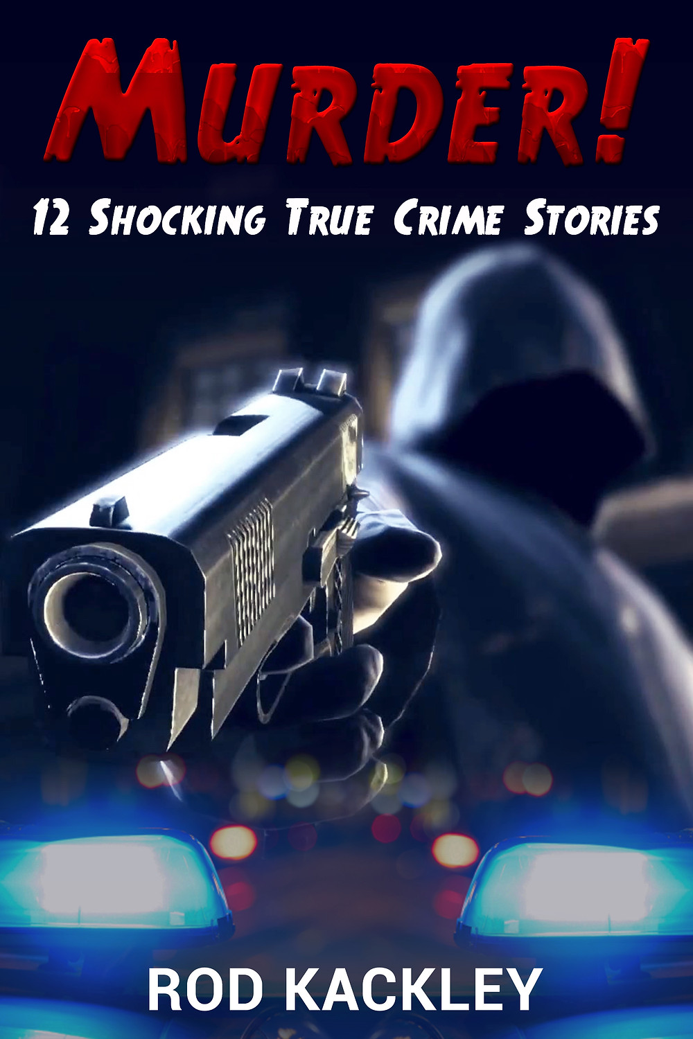 Murder! 12 Shocking True Crime Stories by Rod Kackley