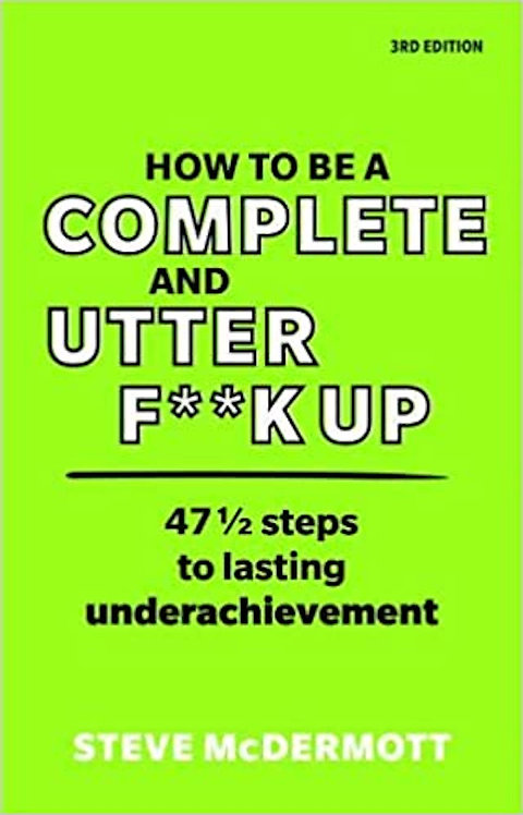 How to be a Complete & Utter F**k Up: 47 1/2 steps to lasting underachievement