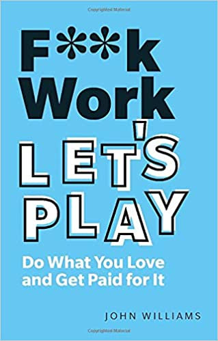 F**k Work, Let's Play: Do What You Love and Get Paid for It, 2nd Edition