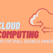 Cloud Computing For Small Business Owners