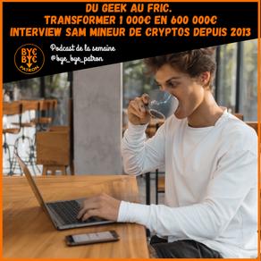 Transformer 1 000€ En 600 000€ - Du Geek Au Fric - Interview Sam mineur de cryptos depuis 2013