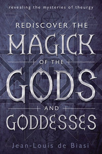 Rediscover the Magick of the Gods and Goddesses: Revealing the Mysteries of The