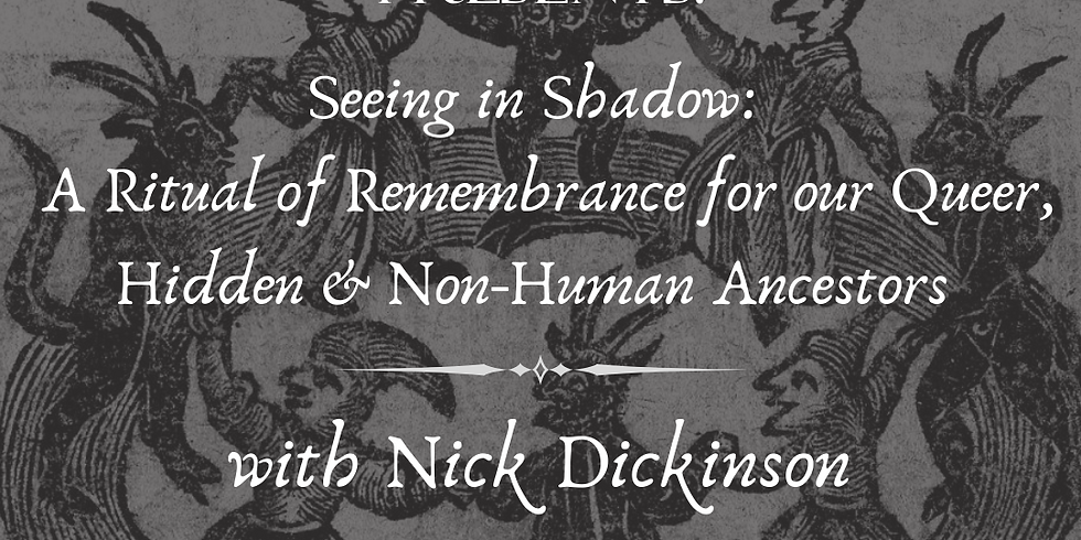 Seeing in Shadow: A Ritual of Remembrance for our Queer, Hidden & Non-Human Ancestors
