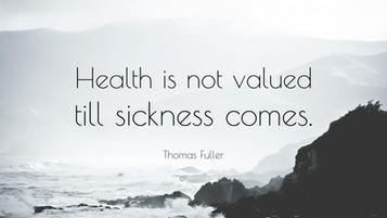 """Health is not valued till sickness comes"" Thomas Fuller"