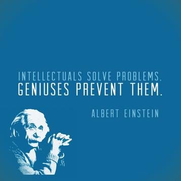 """""""Intellectuals solve problems, geniuses prevent them"""" Albert Einstein"""